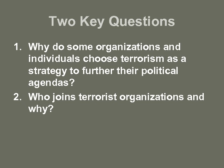 Two Key Questions 1. Why do some organizations and individuals choose terrorism as a