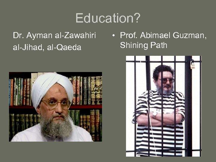 Education? Dr. Ayman al-Zawahiri al-Jihad, al-Qaeda • Prof. Abimael Guzman, Shining Path