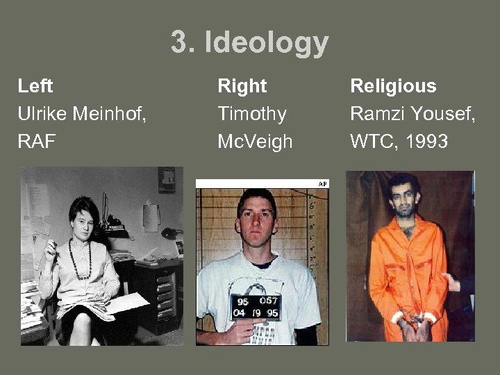 3. Ideology Left Ulrike Meinhof, RAF Right Timothy Mc. Veigh Religious Ramzi Yousef, WTC,
