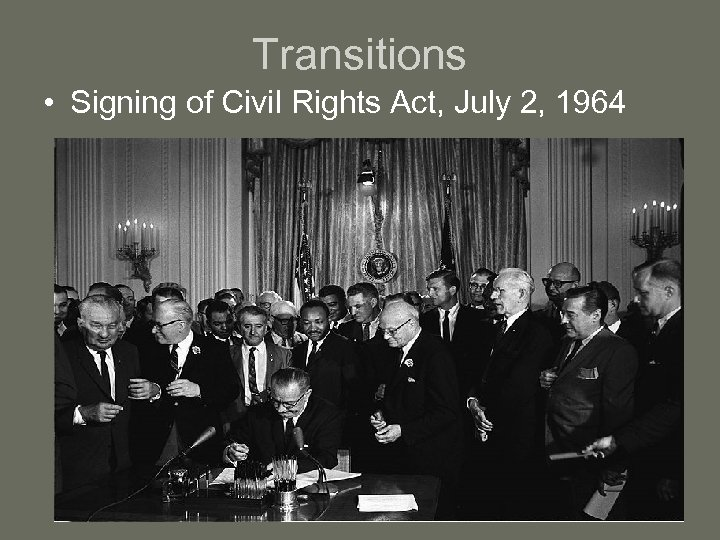 Transitions • Signing of Civil Rights Act, July 2, 1964