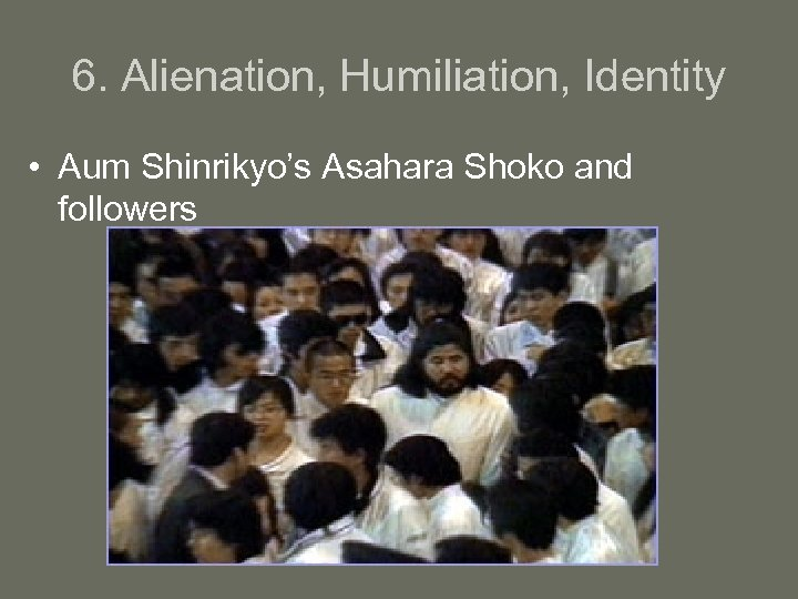 6. Alienation, Humiliation, Identity • Aum Shinrikyo's Asahara Shoko and followers