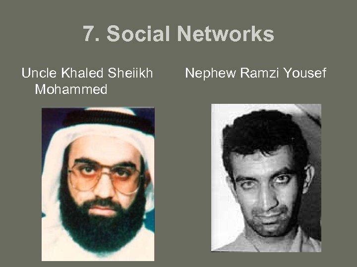 7. Social Networks Uncle Khaled Sheiikh Mohammed Nephew Ramzi Yousef