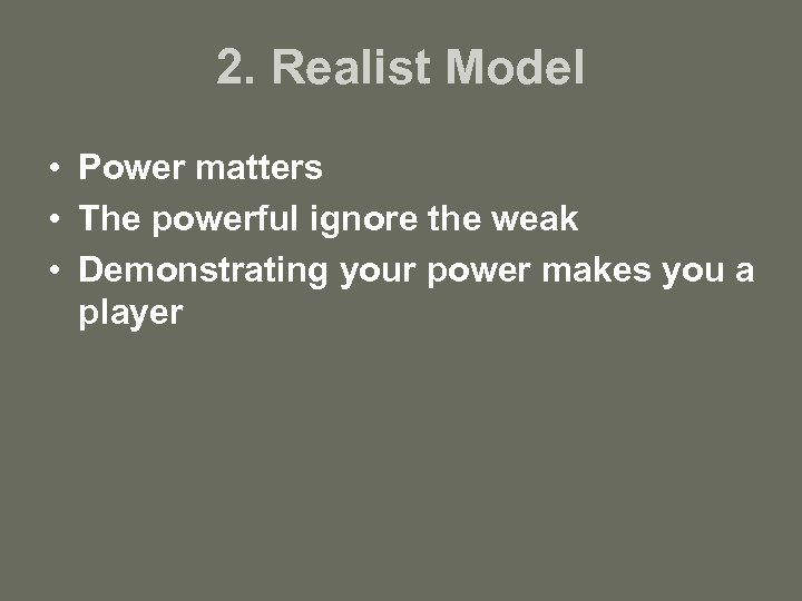 2. Realist Model • Power matters • The powerful ignore the weak • Demonstrating