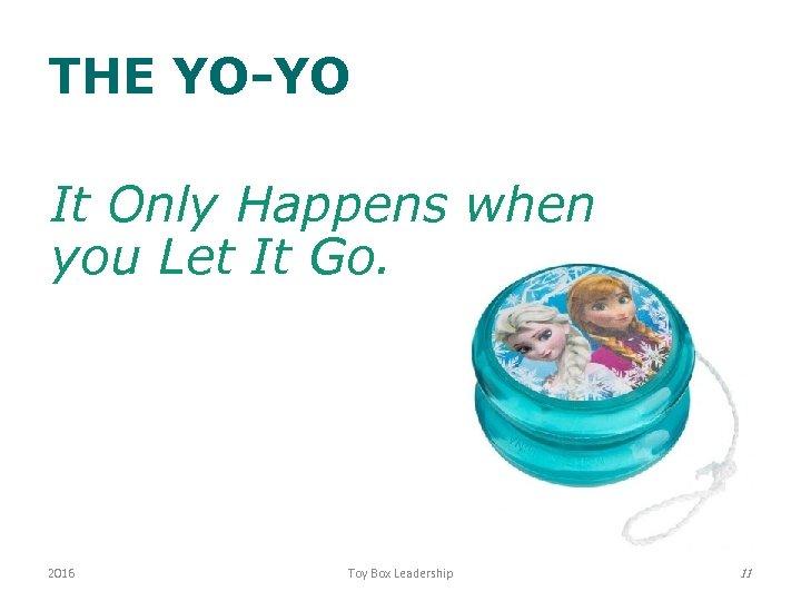 THE YO-YO It Only Happens when you Let It Go. 2016 Toy Box Leadership