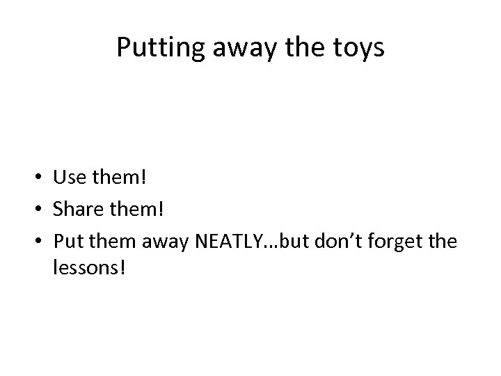 Putting away the toys • Use them! • Share them! • Put them away