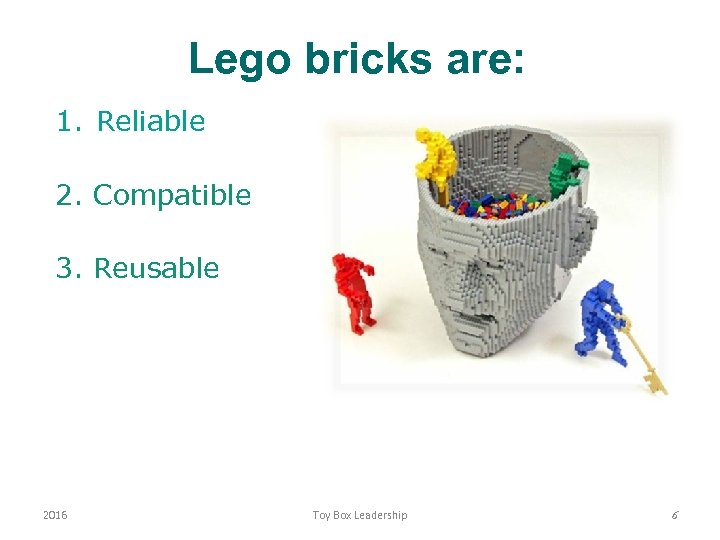 Lego bricks are: 1. Reliable 2. Compatible 3. Reusable 2016 Toy Box Leadership 6