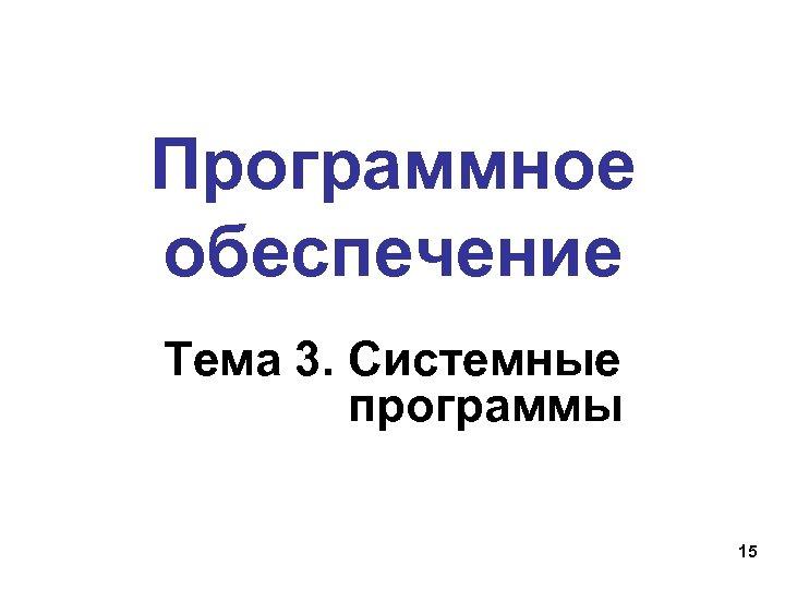 Программное обеспечение Тема 3. Системные программы 15
