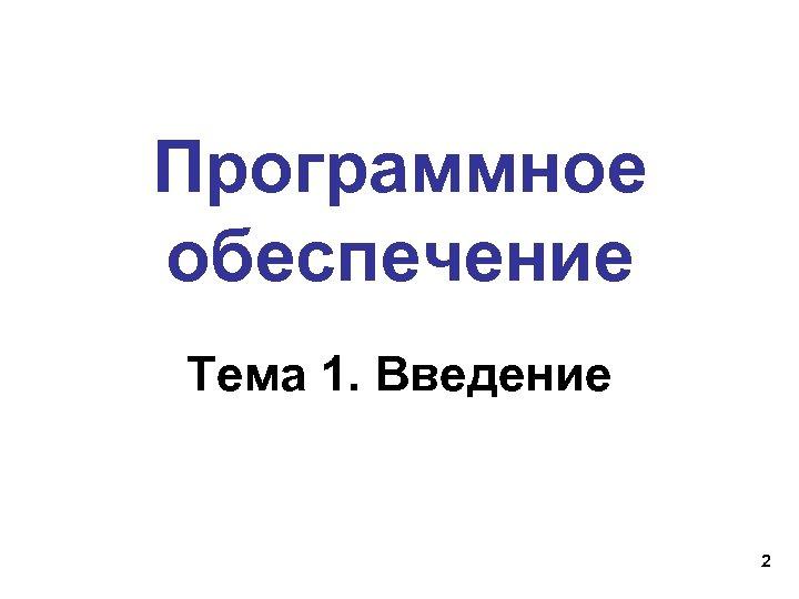 Программное обеспечение Тема 1. Введение 2