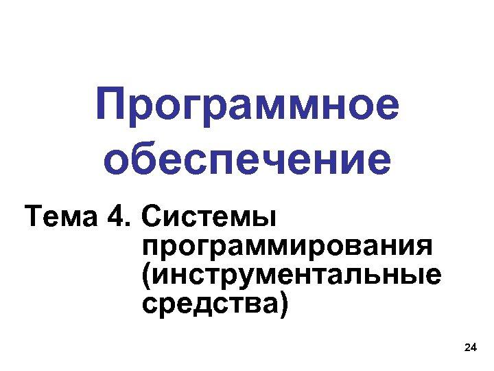 Программное обеспечение Тема 4. Системы программирования (инструментальные средства) 24
