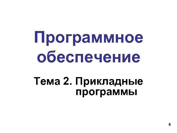 Программное обеспечение Тема 2. Прикладные программы 6