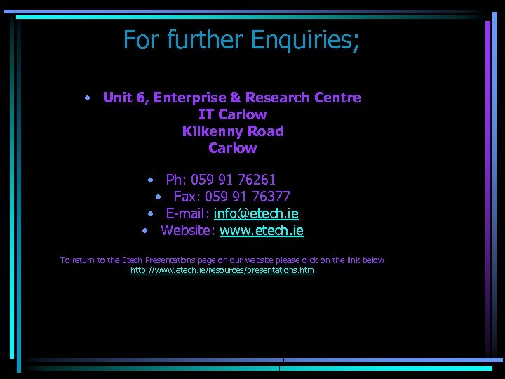 For further Enquiries; • Unit 6, Enterprise & Research Centre IT Carlow Kilkenny Road