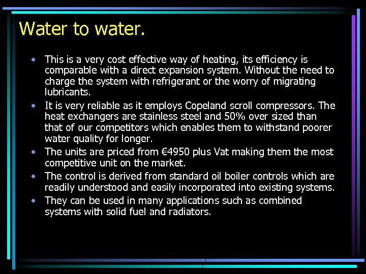 Water to water. • This is a very cost effective way of heating, its