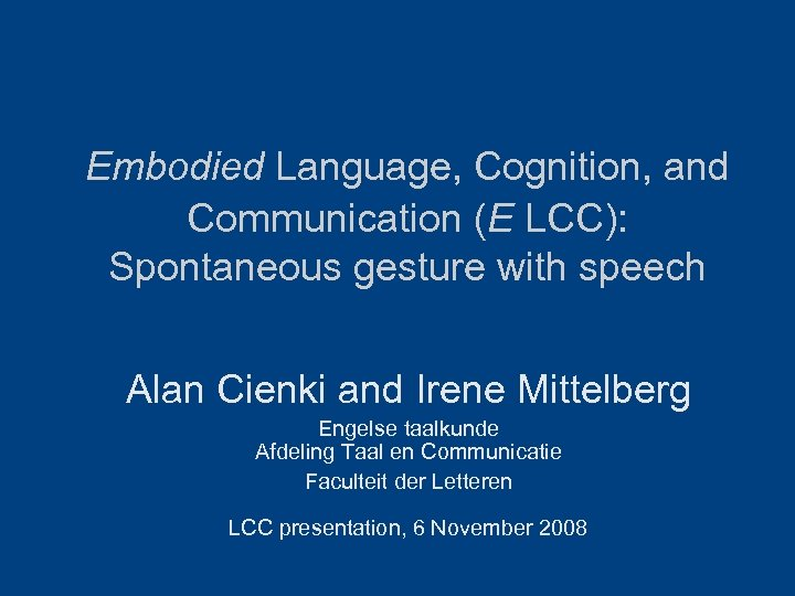 Embodied Language, Cognition, and Communication (E LCC): Spontaneous gesture with speech Alan Cienki and