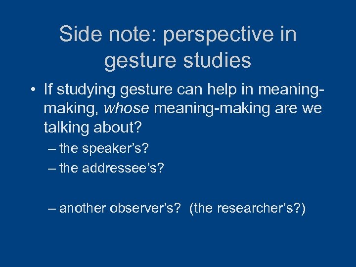 Side note: perspective in gesture studies • If studying gesture can help in meaningmaking,
