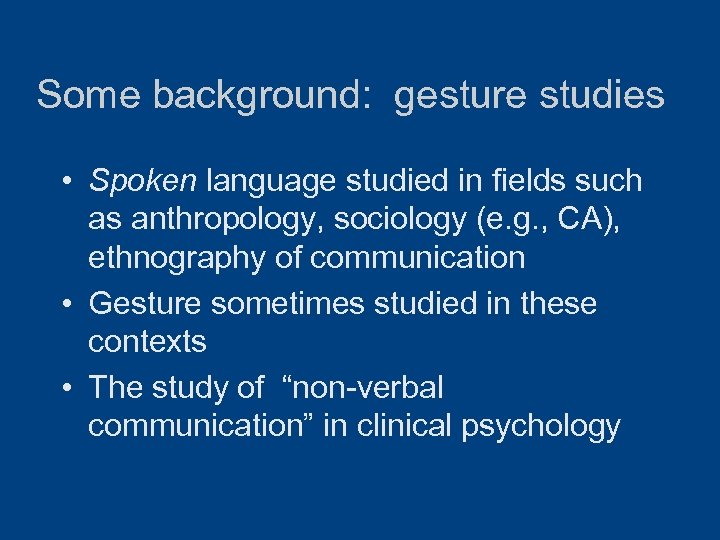 Some background: gesture studies • Spoken language studied in fields such as anthropology, sociology