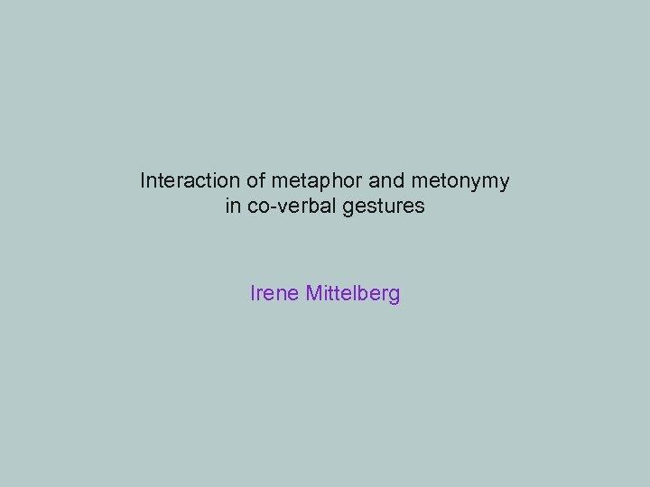 Interaction of metaphor and metonymy in co-verbal gestures Irene Mittelberg
