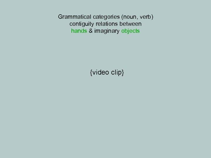 Grammatical categories (noun, verb) contiguity relations between hands & imaginary objects {video clip}