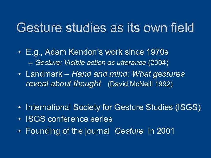 Gesture studies as its own field • E. g. , Adam Kendon's work since