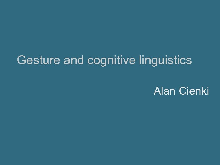 Gesture and cognitive linguistics Alan Cienki