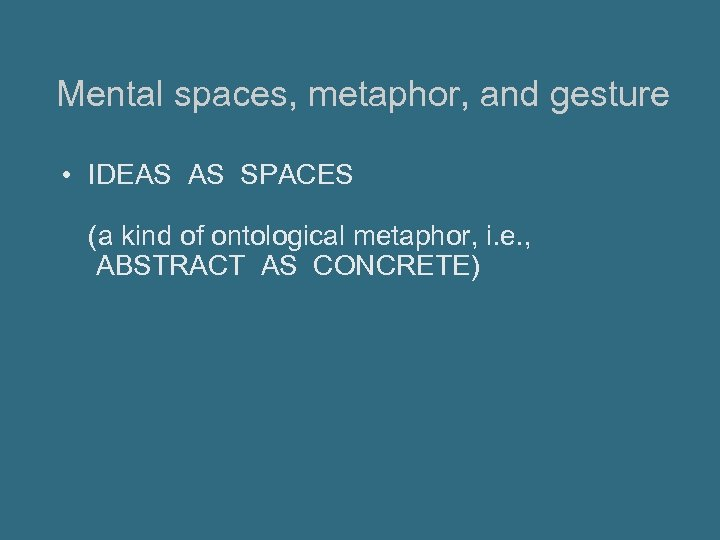 Mental spaces, metaphor, and gesture • IDEAS AS SPACES (a kind of ontological metaphor,