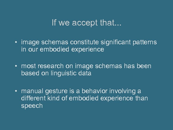 If we accept that. . . • image schemas constitute significant patterns in our