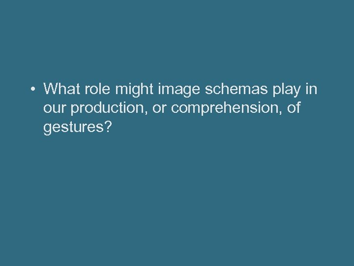 • What role might image schemas play in our production, or comprehension, of