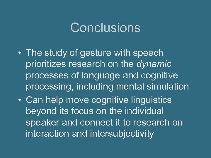 Conclusions • The study of gesture with speech prioritizes research on the dynamic processes