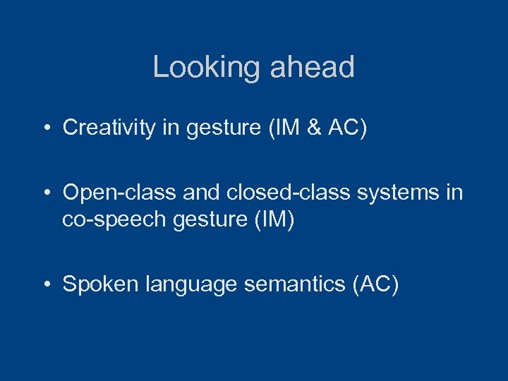 Looking ahead • Creativity in gesture (IM & AC) • Open-class and closed-class systems