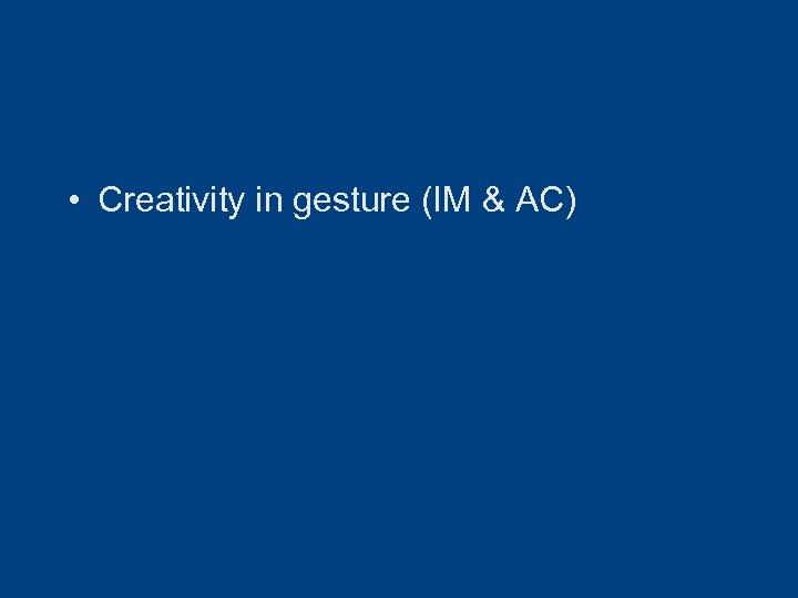• Creativity in gesture (IM & AC)
