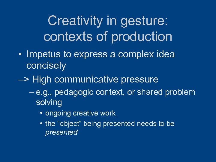 Creativity in gesture: contexts of production • Impetus to express a complex idea concisely