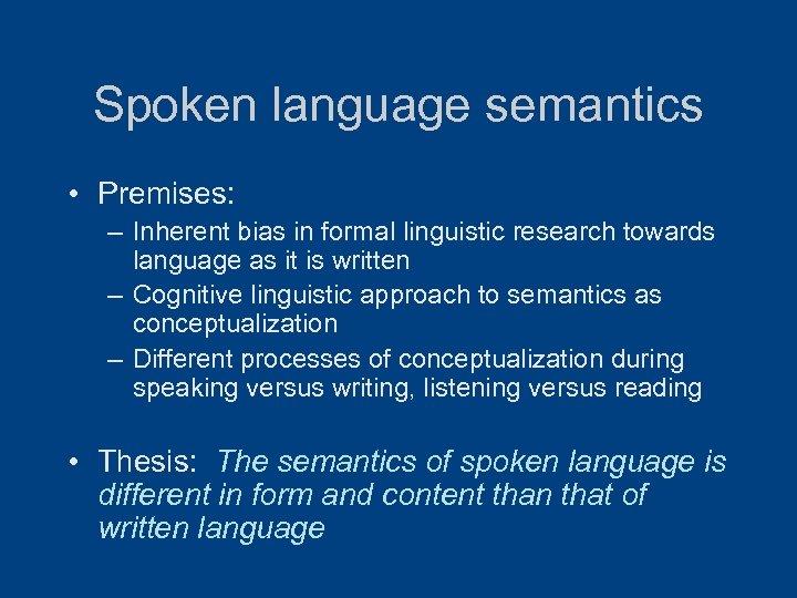 Spoken language semantics • Premises: – Inherent bias in formal linguistic research towards language