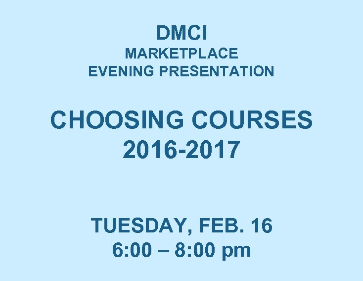 DMCI MARKETPLACE EVENING PRESENTATION CHOOSING COURSES 2016 -2017 TUESDAY, FEB. 16 6: 00 –