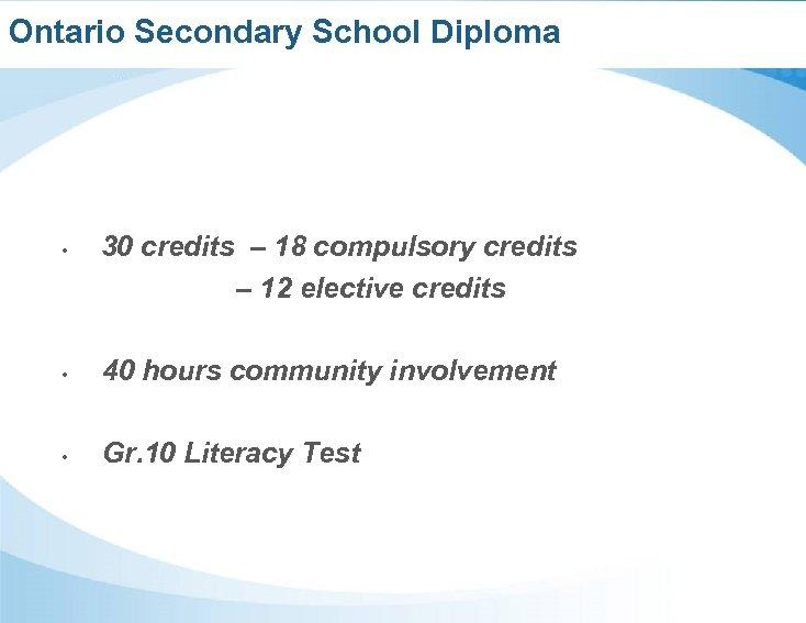Ontario Secondary School Diploma • 30 credits – 18 compulsory credits – 12 elective