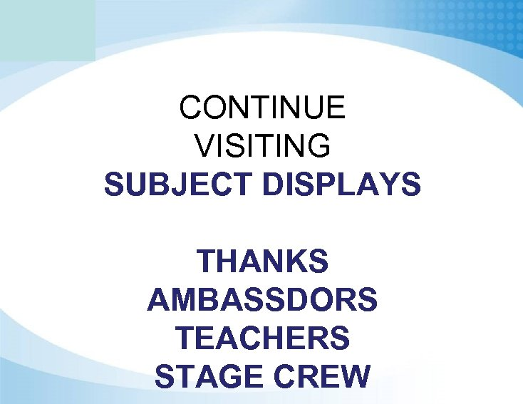 CONTINUE VISITING SUBJECT DISPLAYS THANKS AMBASSDORS TEACHERS STAGE CREW