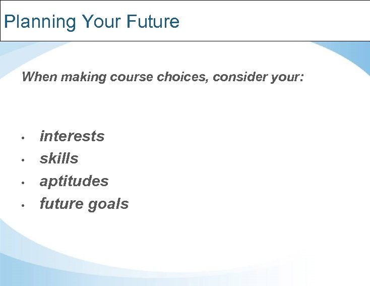 Planning Your Future When making course choices, consider your: • • interests skills aptitudes