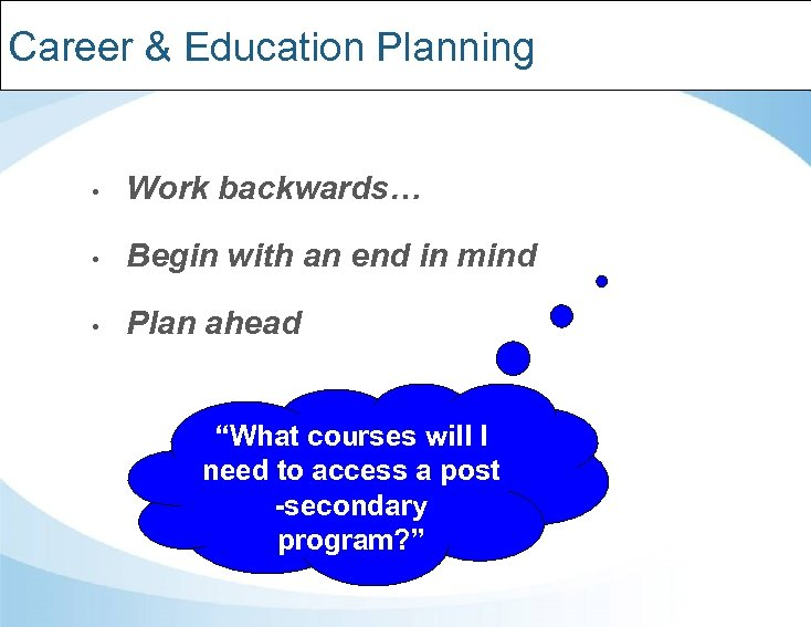 Career & Education Planning • Work backwards… • Begin with an end in mind