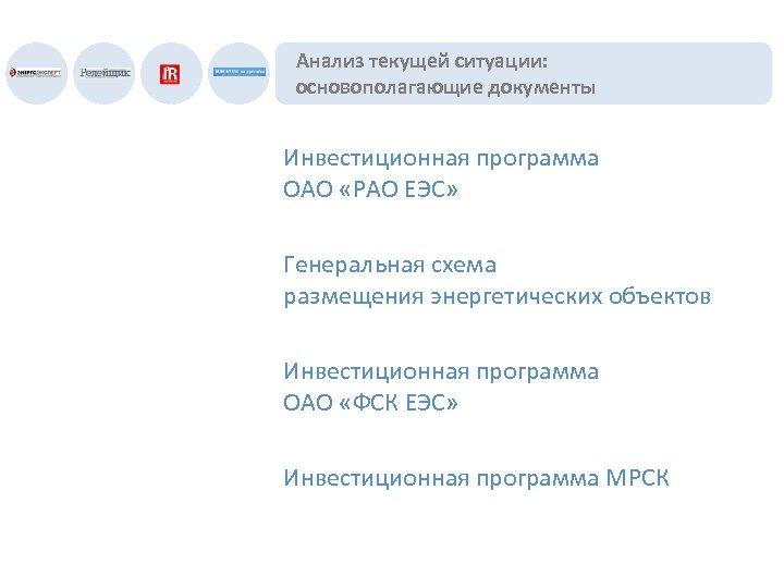 Анализ текущей ситуации: основополагающие документы Инвестиционная программа ОАО «РАО ЕЭС» Генеральная схема размещения энергетических