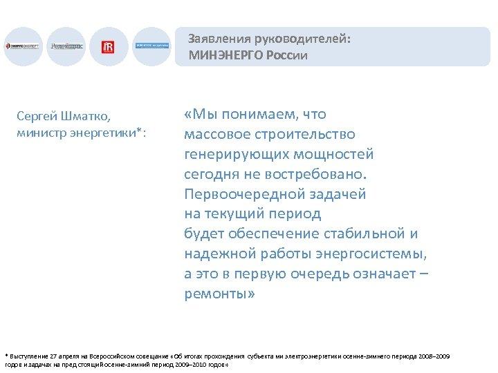 Заявления руководителей: МИНЭНЕРГО России Сергей Шматко, министр энергетики*: «Мы понимаем, что массовое строительство генерирующих