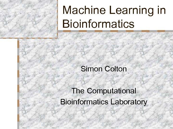 Machine Learning in Bioinformatics Simon Colton The Computational Bioinformatics Laboratory