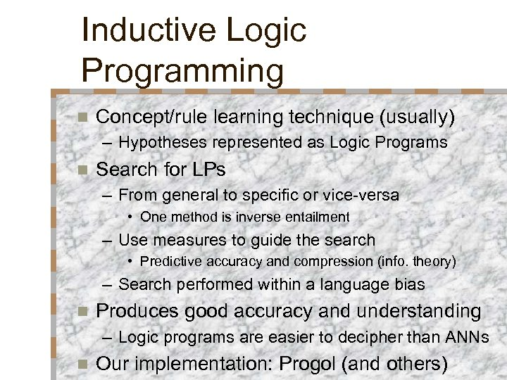 Inductive Logic Programming n Concept/rule learning technique (usually) – Hypotheses represented as Logic Programs