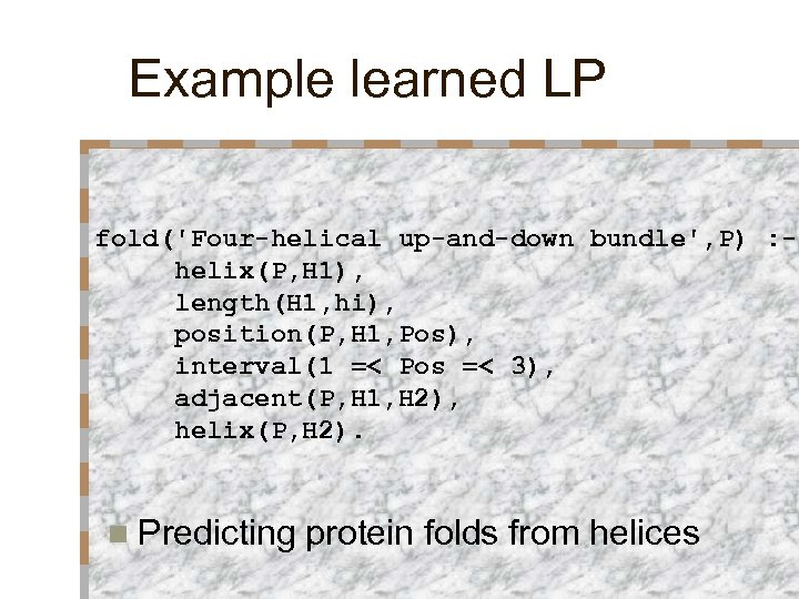 Example learned LP fold('Four-helical up-and-down bundle', P) : helix(P, H 1), length(H 1, hi),