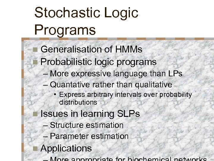 Stochastic Logic Programs n Generalisation of HMMs n Probabilistic logic programs – More expressive