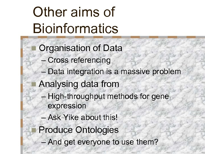Other aims of Bioinformatics n Organisation of Data – Cross referencing – Data integration