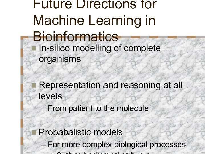 Future Directions for Machine Learning in Bioinformatics n In-silico modelling of complete organisms n
