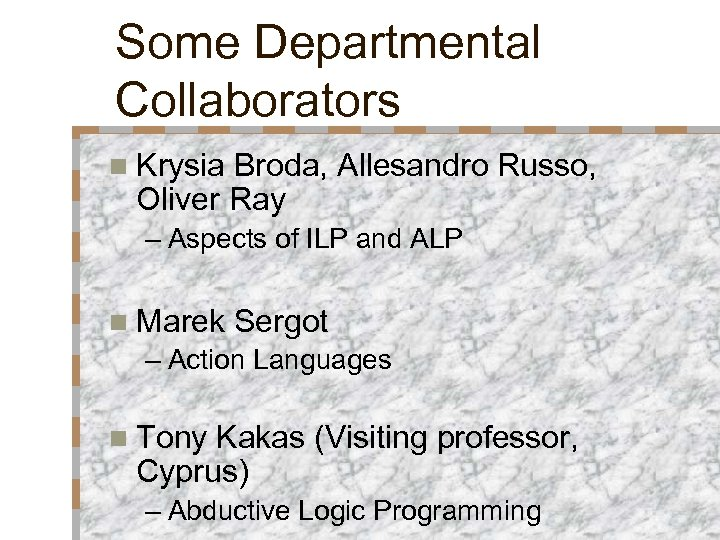 Some Departmental Collaborators n Krysia Broda, Allesandro Russo, Oliver Ray – Aspects of ILP