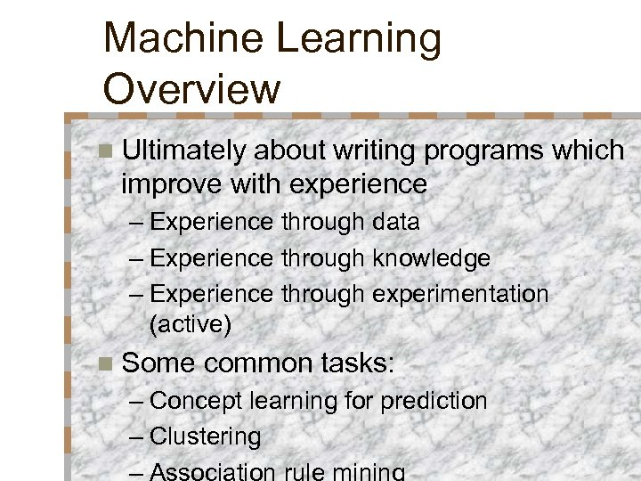 Machine Learning Overview n Ultimately about writing programs which improve with experience – Experience