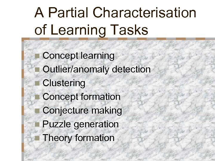 A Partial Characterisation of Learning Tasks n Concept learning n Outlier/anomaly detection n Clustering