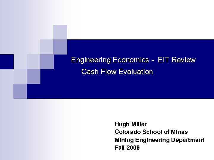 Engineering Economics - EIT Review Cash Flow Evaluation Hugh Miller Colorado School of Mines