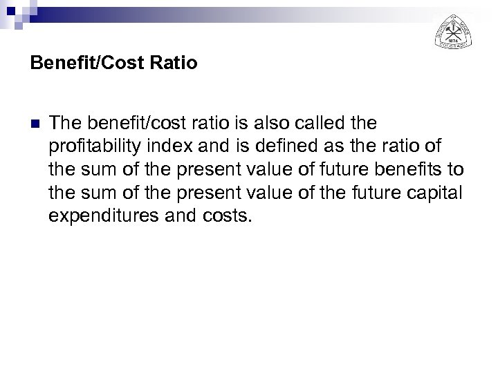 Benefit/Cost Ratio n The benefit/cost ratio is also called the profitability index and is