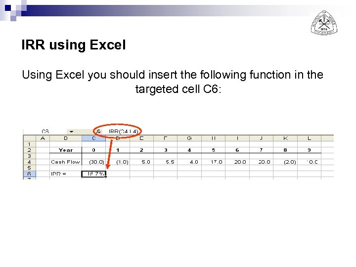 IRR using Excel Using Excel you should insert the following function in the targeted